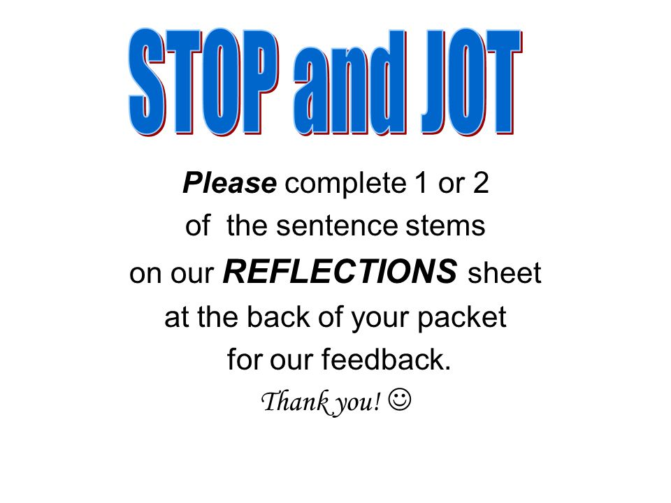 Please complete 1 or 2 of the sentence stems on our REFLECTIONS sheet at the back of your packet for our feedback.