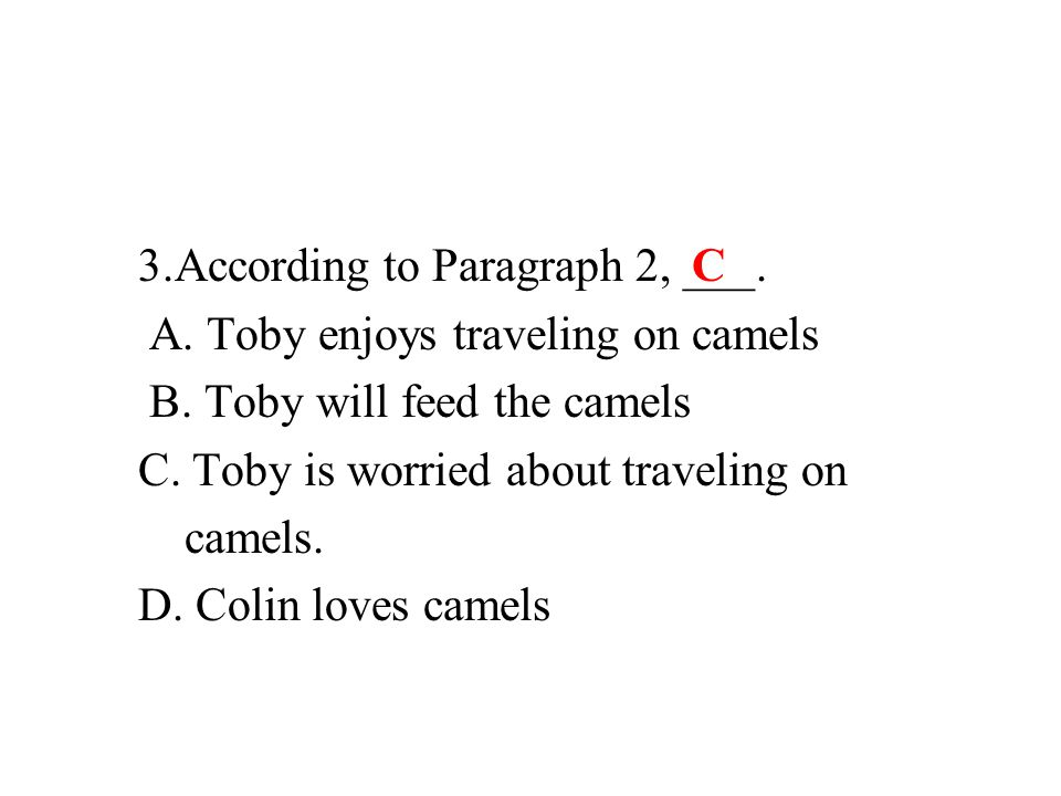3.According to Paragraph 2, ___. A. Toby enjoys traveling on camels B.