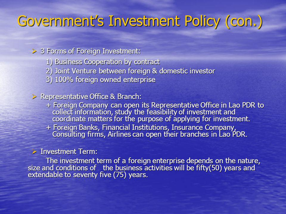 Government's Investment Policy (con.)  3 Forms of Foreign Investment: 1) Business Cooperation by contract 2) Joint Venture between foreign & domestic investor 3) 100% foreign owned enterprise  Representative Office & Branch: + Foreign Company can open its Representative Office in Lao PDR to collect information, study the feasibility of investment and coordinate matters for the purpose of applying for investment.