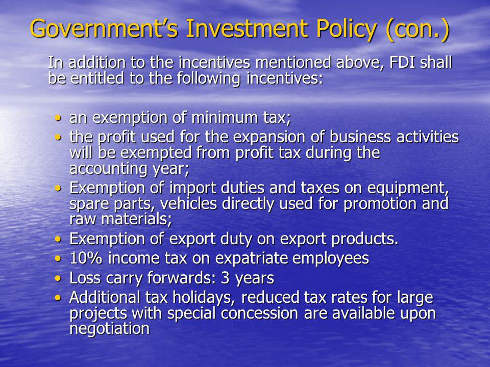 Government's Investment Policy (con.) In addition to the incentives mentioned above, FDI shall be entitled to the following incentives: an exemption of minimum tax;an exemption of minimum tax; the profit used for the expansion of business activities will be exempted from profit tax during the accounting year;the profit used for the expansion of business activities will be exempted from profit tax during the accounting year; Exemption of import duties and taxes on equipment, spare parts, vehicles directly used for promotion and raw materials;Exemption of import duties and taxes on equipment, spare parts, vehicles directly used for promotion and raw materials; Exemption of export duty on export products.Exemption of export duty on export products.