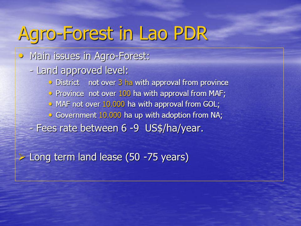 Agro-Forest in Lao PDR Main issues in Agro-Forest: Main issues in Agro-Forest: - Land approved level: District not over 3 ha with approval from province District not over 3 ha with approval from province Province not over 100 ha with approval from MAF; Province not over 100 ha with approval from MAF; MAF not over 10.000 ha with approval from GOL; MAF not over 10.000 ha with approval from GOL; Government 10.000 ha up with adoption from NA; Government 10.000 ha up with adoption from NA; - Fees rate between 6 -9 US$/ha/year.