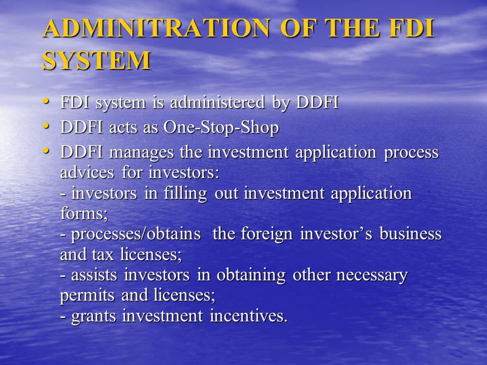 ADMINITRATION OF THE FDI SYSTEM FDI system is administered by DDFI FDI system is administered by DDFI DDFI acts as One-Stop-Shop DDFI acts as One-Stop-Shop DDFI manages the investment application process advices for investors: - investors in filling out investment application forms; - processes/obtains the foreign investor's business and tax licenses; - assists investors in obtaining other necessary permits and licenses; - grants investment incentives.
