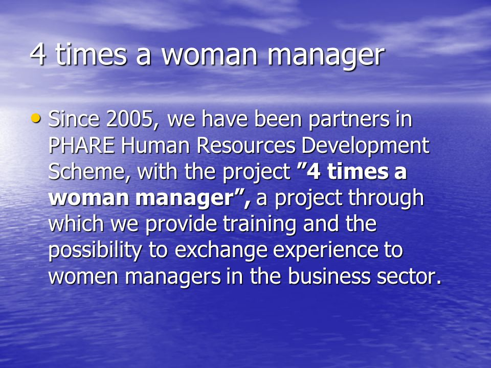 4 times a woman manager Since 2005, we have been partners in PHARE Human Resources Development Scheme, with the project 4 times a woman manager , a project through which we provide training and the possibility to exchange experience to women managers in the business sector.