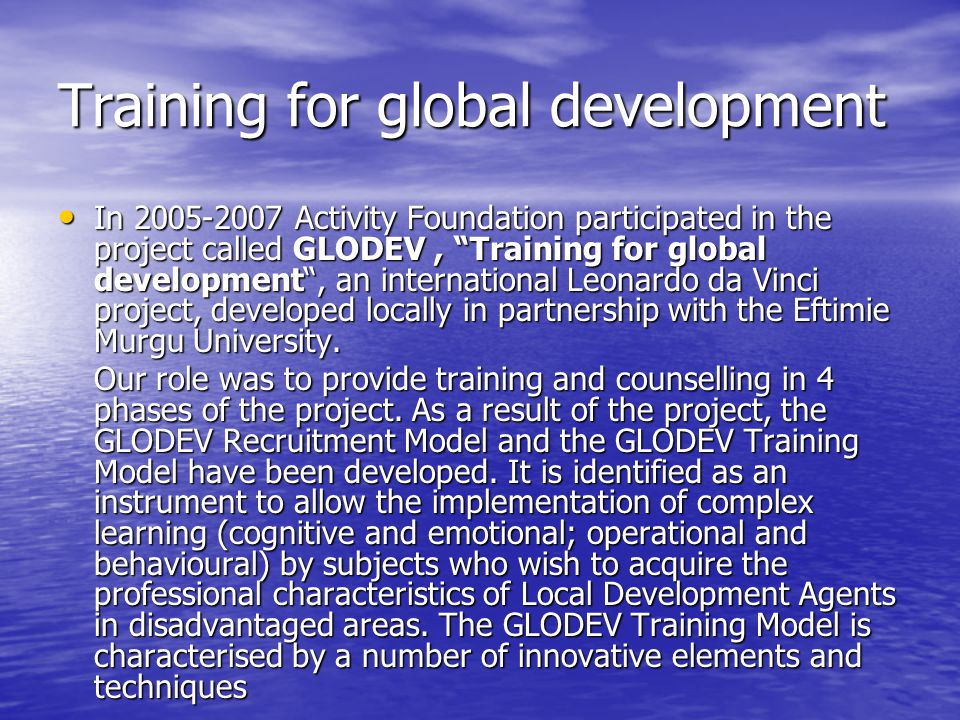 Training for global development In Activity Foundation participated in the project called GLODEV, Training for global development , an international Leonardo da Vinci project, developed locally in partnership with the Eftimie Murgu University.