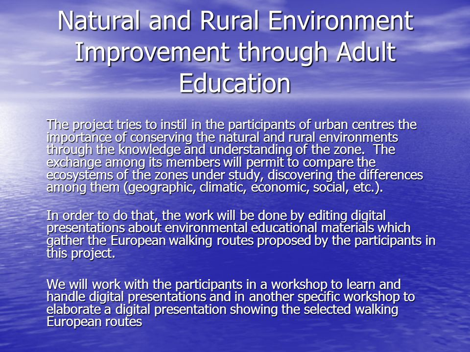 Natural and Rural Environment Improvement through Adult Education The project tries to instil in the participants of urban centres the importance of conserving the natural and rural environments through the knowledge and understanding of the zone.