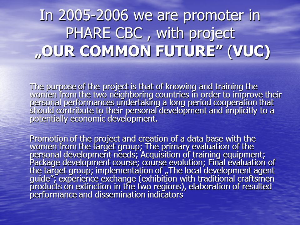 "In we are promoter in PHARE CBC, with project ""OUR COMMON FUTURE (VUC) The purpose of the project is that of knowing and training the women from the two neighboring countries in order to improve their personal performances undertaking a long period cooperation that should contribute to their personal development and implicitly to a potentially economic development."
