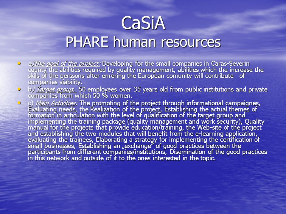 CaSiA PHARE human resources a)The goal of the project: Developing for the small companies in Caras-Severin county the abilities required by quality management, abilities which the increase the skils of the perssons after enrering the European comunity will contribute of companies viability.