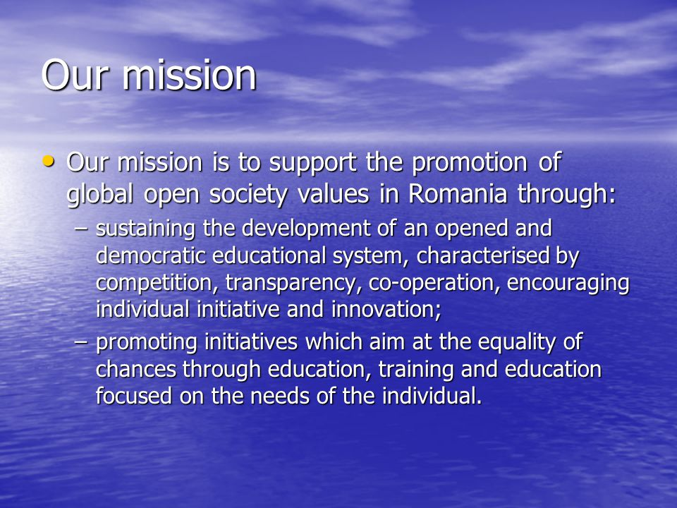 Our mission Our mission is to support the promotion of global open society values in Romania through: Our mission is to support the promotion of global open society values in Romania through: –sustaining the development of an opened and democratic educational system, characterised by competition, transparency, co-operation, encouraging individual initiative and innovation; –promoting initiatives which aim at the equality of chances through education, training and education focused on the needs of the individual.