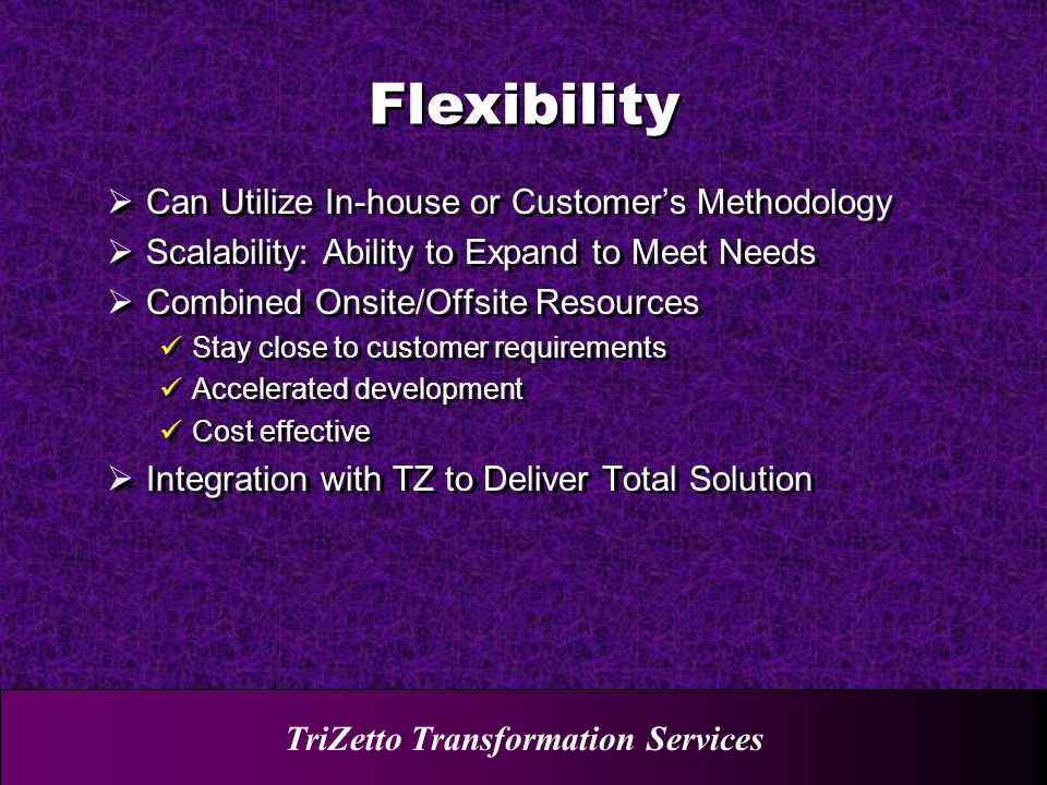 TriZetto Transformation Services  Can Utilize In-house or Customer's Methodology  Scalability: Ability to Expand to Meet Needs  Combined Onsite/Offsite Resources Stay close to customer requirements Accelerated development Cost effective  Integration with TZ to Deliver Total Solution  Can Utilize In-house or Customer's Methodology  Scalability: Ability to Expand to Meet Needs  Combined Onsite/Offsite Resources Stay close to customer requirements Accelerated development Cost effective  Integration with TZ to Deliver Total Solution Flexibility