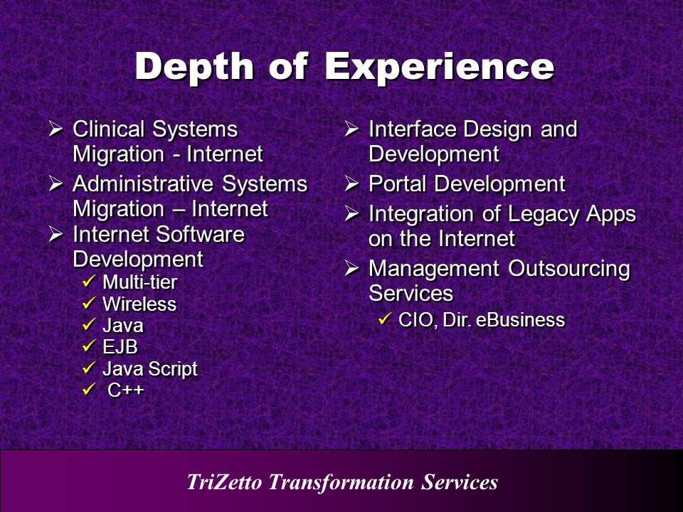 TriZetto Transformation Services  Clinical Systems Migration - Internet  Administrative Systems Migration – Internet  Internet Software Development Multi-tier Wireless Java EJB Java Script C++  Clinical Systems Migration - Internet  Administrative Systems Migration – Internet  Internet Software Development Multi-tier Wireless Java EJB Java Script C++  Interface Design and Development  Portal Development  Integration of Legacy Apps on the Internet  Management Outsourcing Services CIO, Dir.