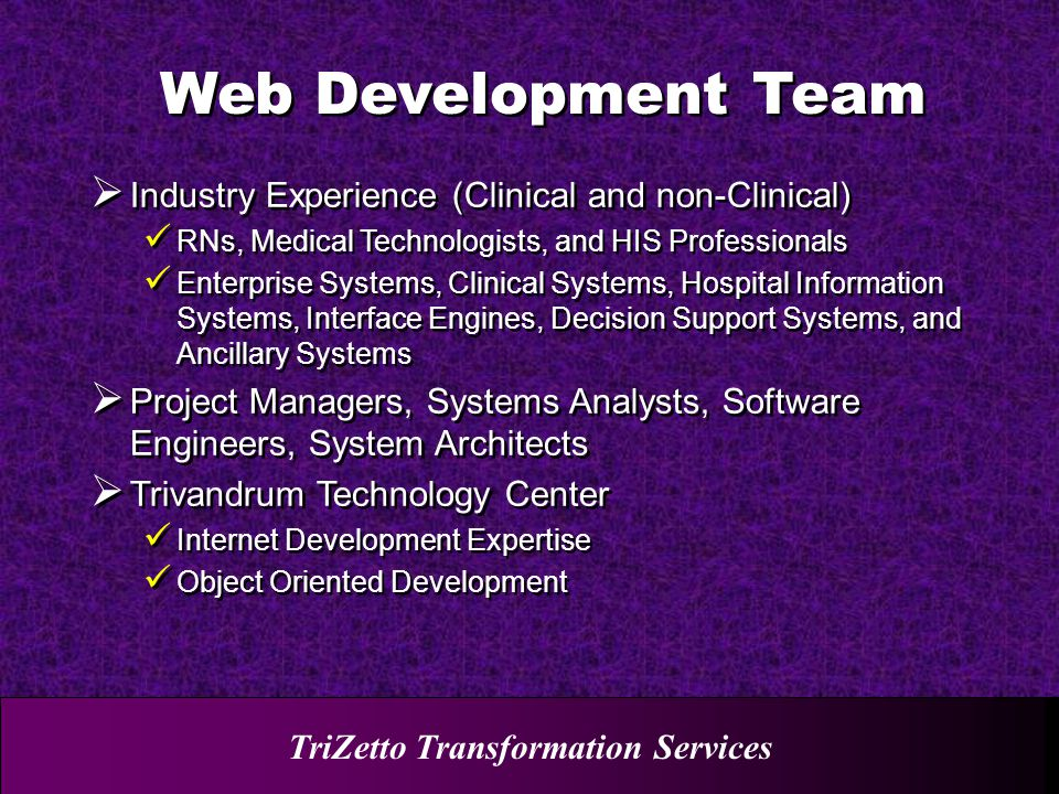 TriZetto Transformation Services  Industry Experience (Clinical and non-Clinical) RNs, Medical Technologists, and HIS Professionals Enterprise Systems, Clinical Systems, Hospital Information Systems, Interface Engines, Decision Support Systems, and Ancillary Systems  Project Managers, Systems Analysts, Software Engineers, System Architects  Trivandrum Technology Center Internet Development Expertise Object Oriented Development  Industry Experience (Clinical and non-Clinical) RNs, Medical Technologists, and HIS Professionals Enterprise Systems, Clinical Systems, Hospital Information Systems, Interface Engines, Decision Support Systems, and Ancillary Systems  Project Managers, Systems Analysts, Software Engineers, System Architects  Trivandrum Technology Center Internet Development Expertise Object Oriented Development Web Development Team