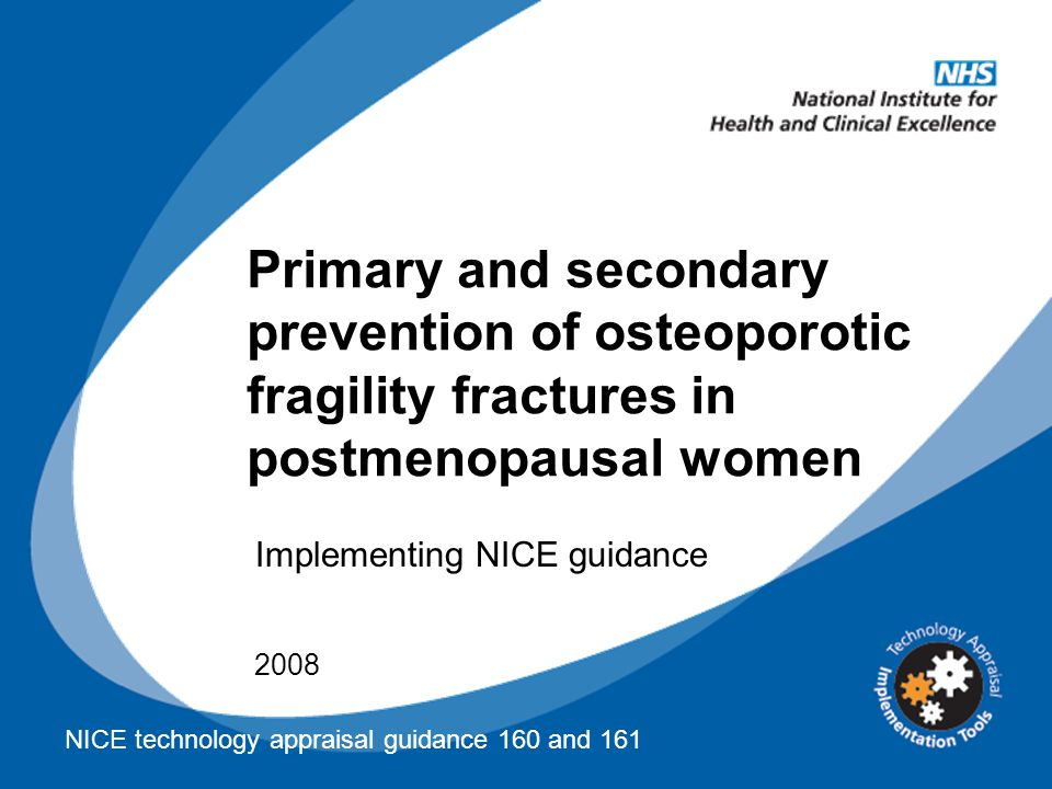 Primary and secondary prevention of osteoporotic fragility fractures in postmenopausal women 2008 Implementing NICE guidance NICE technology appraisal guidance 160 and 161