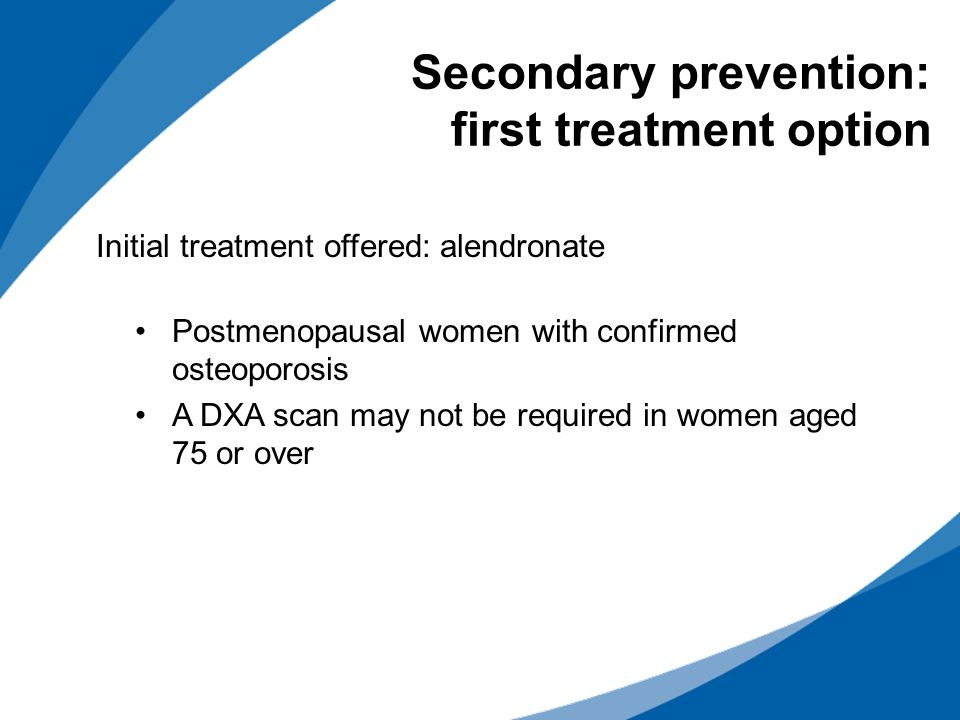 Initial treatment offered: alendronate Postmenopausal women with confirmed osteoporosis A DXA scan may not be required in women aged 75 or over Secondary prevention: first treatment option