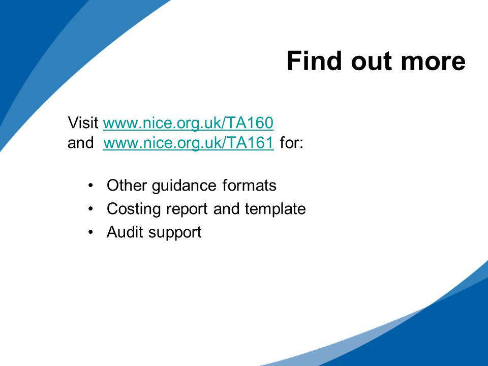 Visit www.nice.org.uk/TA160 and www.nice.org.uk/TA161 for:www.nice.org.uk/TA160www.nice.org.uk/TA161 Other guidance formats Costing report and template Audit support Find out more