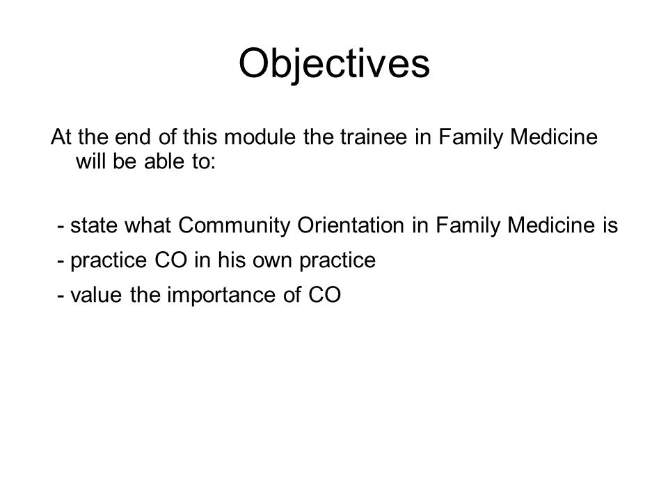 Objectives At the end of this module the trainee in Family Medicine will be able to: - state what Community Orientation in Family Medicine is - practice CO in his own practice - value the importance of CO