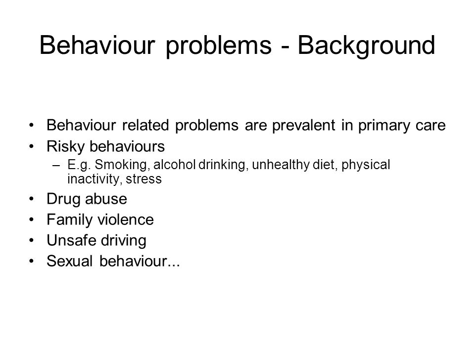 Behaviour problems - Background Behaviour related problems are prevalent in primary care Risky behaviours –E.g.