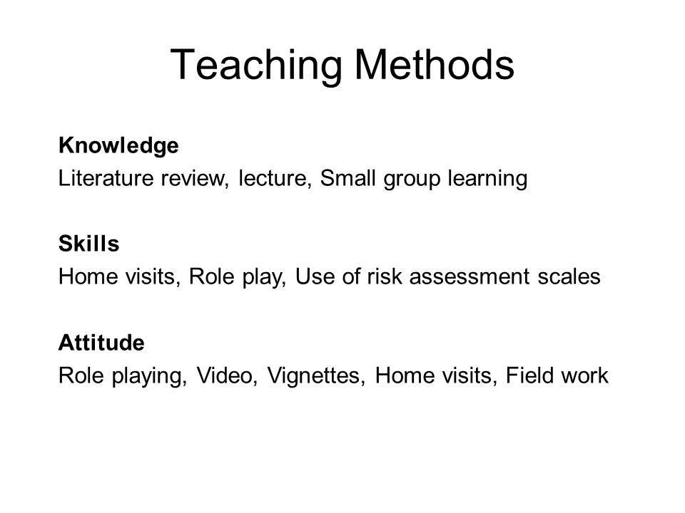 Teaching Methods Knowledge Literature review, lecture, Small group learning Skills Home visits, Role play, Use of risk assessment scales Attitude Role playing, Video, Vignettes, Home visits, Field work