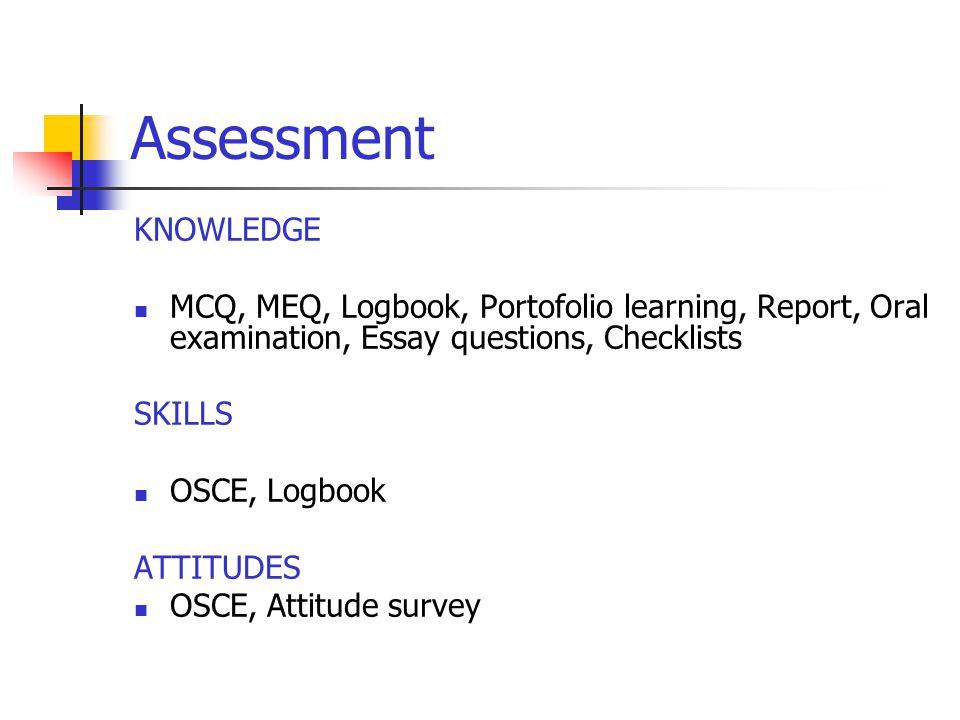 Assessment KNOWLEDGE MCQ, MEQ, Logbook, Portofolio learning, Report, Oral examination, Essay questions, Checklists SKILLS OSCE, Logbook ATTITUDES OSCE, Attitude survey