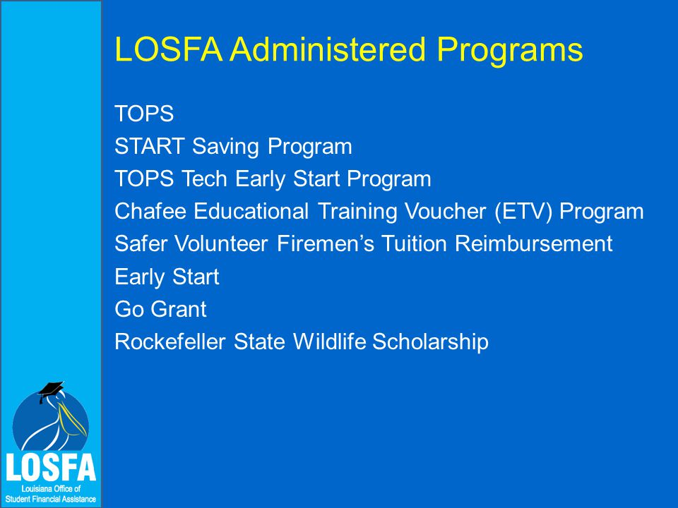 TOPS  The TOPS program was created by the Louisiana legislature in 1997 under the administration of Governor Mike Foster  1998 was the first award year for both 1997 and 1998 graduates  TOPS is funded through the State General Fund and the Millennium Trust Fund  TOPS funds must be appropriated each year by the Legislature