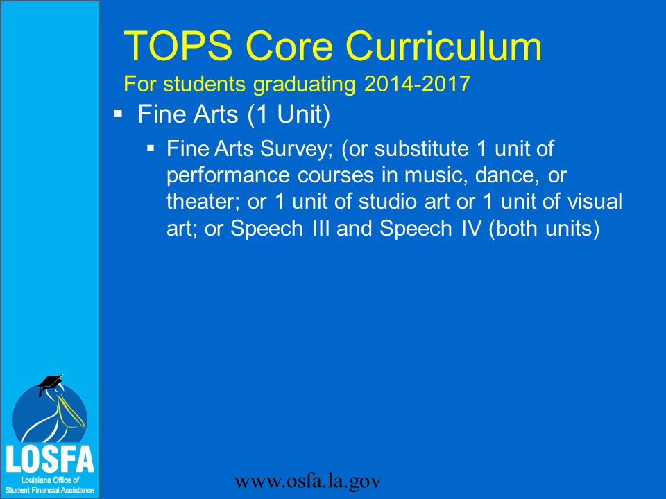  Foreign Language (2 units)  Foreign Language, both units in the same language www.osfa.la.gov TOPS Core Curriculum For students graduating 2014-2017