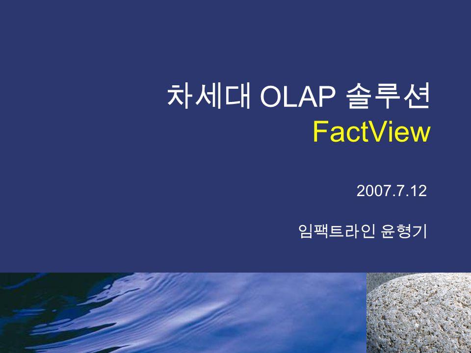 차세대 OLAP 솔루션 FactView 2007.7.12 임팩트라인 윤형기