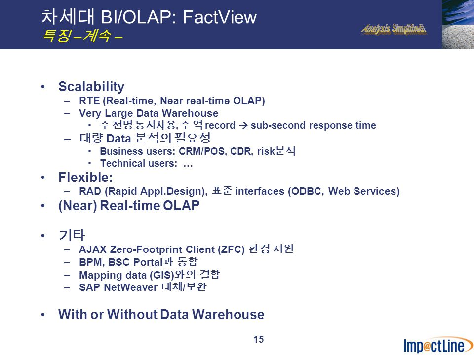 15 차세대 BI/OLAP: FactView 특징 – 계속 – Scalability –RTE (Real-time, Near real-time OLAP) –Very Large Data Warehouse 수 천명 동시사용, 수 억 record  sub-second response time – 대량 Data 분석의 필요성 Business users: CRM/POS, CDR, risk 분석 Technical users: … Flexible: –RAD (Rapid Appl.Design), 표준 interfaces (ODBC, Web Services) (Near) Real-time OLAP 기타 –AJAX Zero-Footprint Client (ZFC) 환경 지원 –BPM, BSC Portal 과 통합 –Mapping data (GIS) 와의 결합 –SAP NetWeaver 대체 / 보완 With or Without Data Warehouse