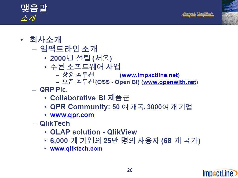 20 맺음말 소개 회사소개 – 임팩트라인 소개 2000 년 설립 ( 서울 ) 주된 소프트웨어 사업 – 상용 솔루션 (www.impactline.net)www.impactline.net – 오픈 솔루션 (OSS - Open BI) (www.openwith.net)www.openwith.net –QRP Plc.