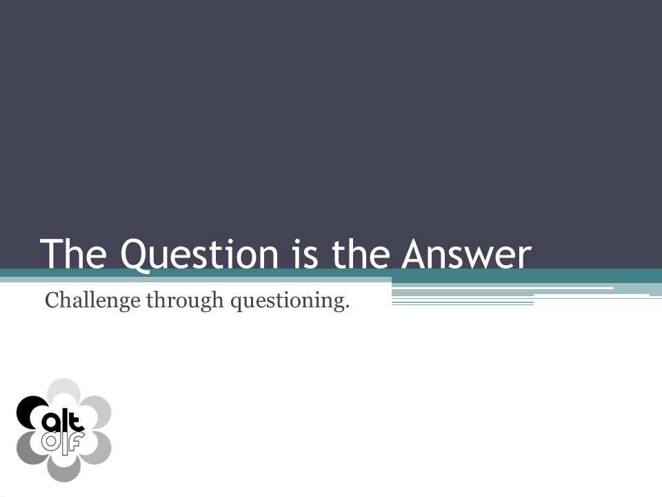 The Question is the Answer Challenge through questioning.