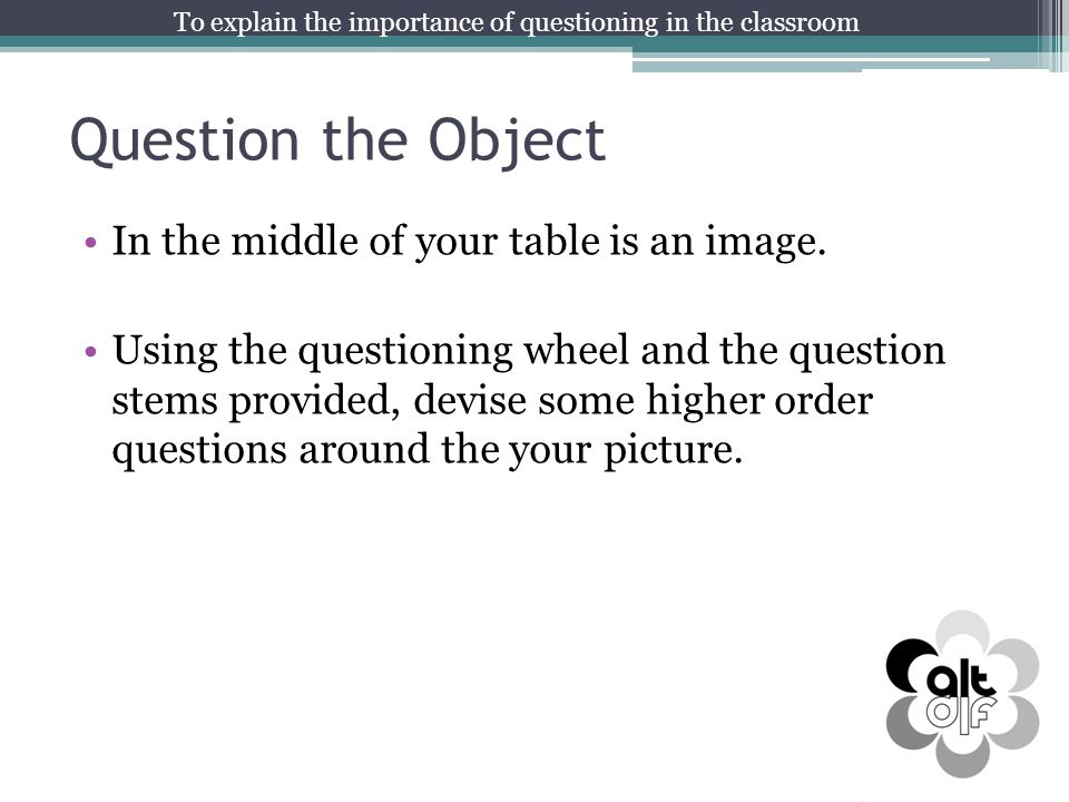 Question the Object In the middle of your table is an image. Using the questioning wheel and the question stems provided, devise some higher order que
