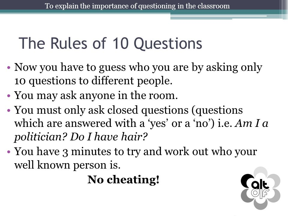 The Rules of 10 Questions Now you have to guess who you are by asking only 10 questions to different people. You may ask anyone in the room. You must