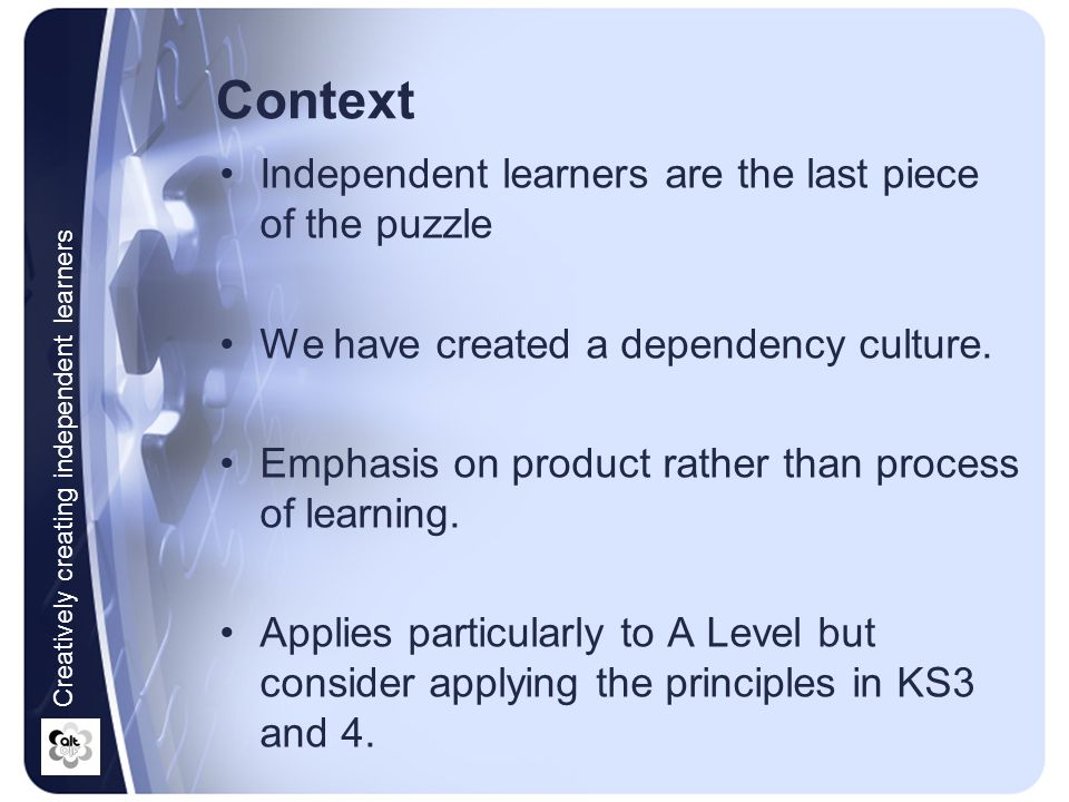Context Independent learners are the last piece of the puzzle We have created a dependency culture. Emphasis on product rather than process of learnin