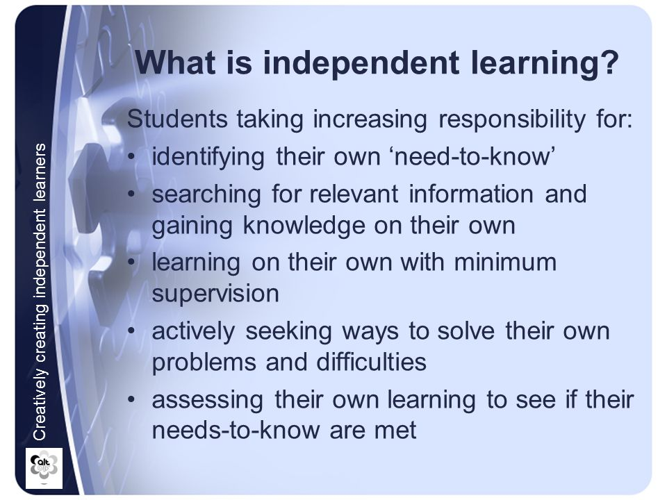 The advantages of creating independent learners Better utilizes class-contact time Promotes active student learning Caters for differential student needs Helps students learn how to learn Encourages students to take responsibility for their own learning Prepares students for lifelong learning Creatively creating independent learners