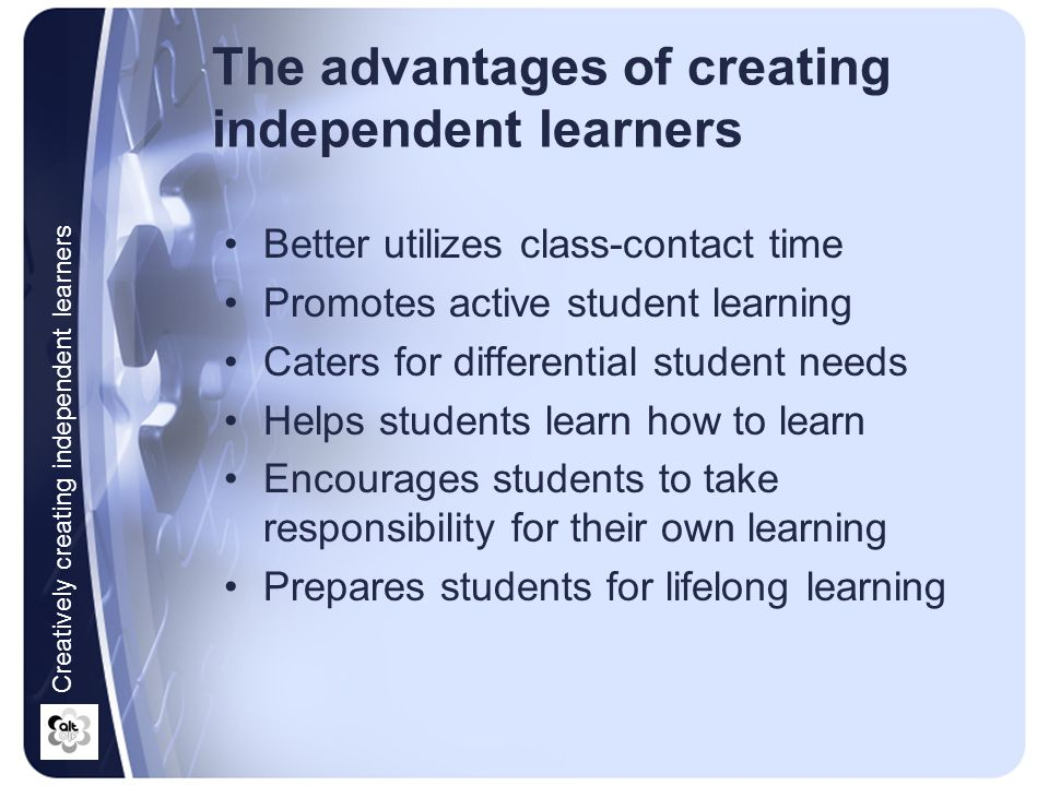 Promoting independent learning: Is Not: simply abandoning 'lectures' and telling students to learn on their own placing the responsibility for learning entirely on the students Is About: a different way of helping students learn facilitating and supporting students to learn increasingly on their own Creatively creating independent learners