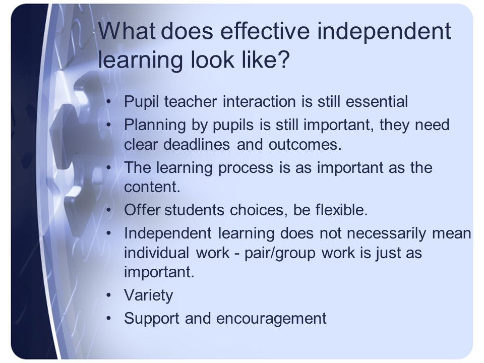 What does effective independent learning look like? Pupil teacher interaction is still essential Planning by pupils is still important, they need clea