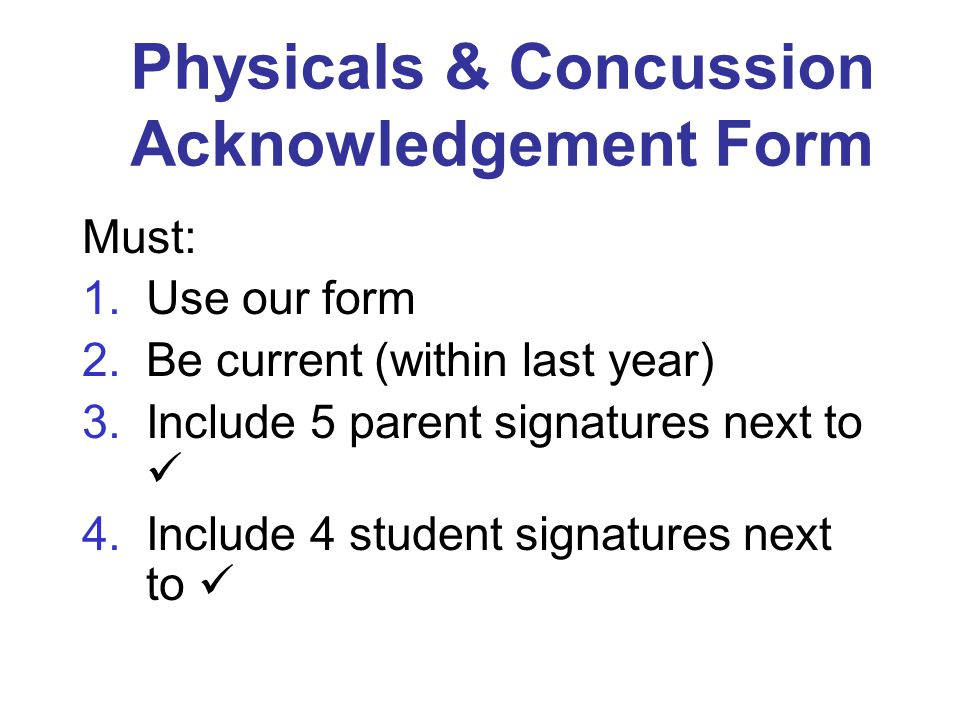 Physicals & Concussion Acknowledgement Form Must: 1.Use our form 2.Be current (within last year) 3.Include 5 parent signatures next to 4.Include 4 student signatures next to