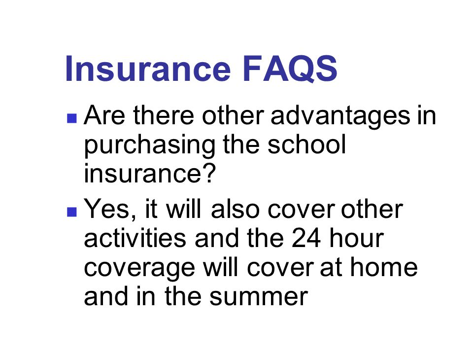 Insurance FAQS Are there other advantages in purchasing the school insurance.