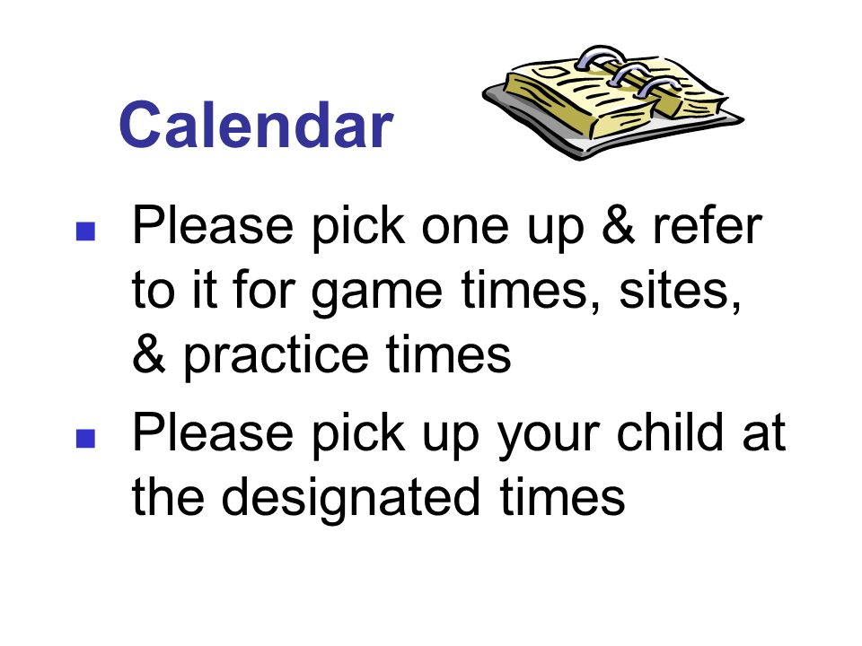 Calendar Please pick one up & refer to it for game times, sites, & practice times Please pick up your child at the designated times