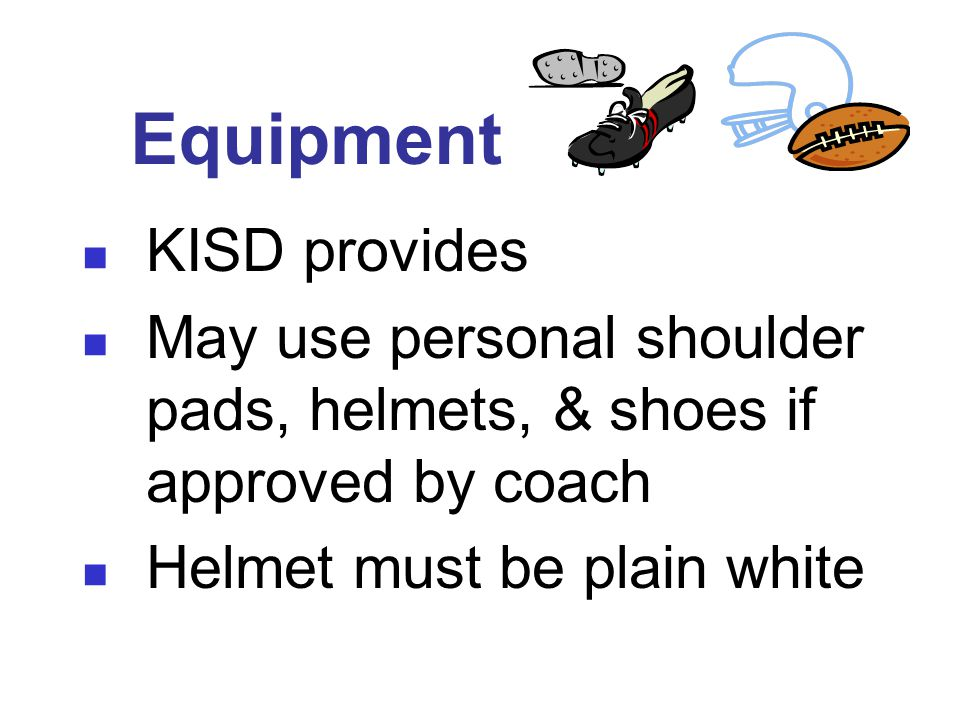 Equipment KISD provides May use personal shoulder pads, helmets, & shoes if approved by coach Helmet must be plain white