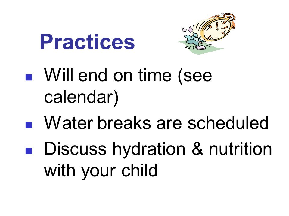 Practices Will end on time (see calendar) Water breaks are scheduled Discuss hydration & nutrition with your child
