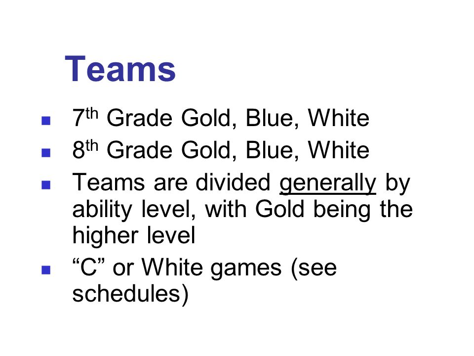 Teams 7 th Grade Gold, Blue, White 8 th Grade Gold, Blue, White Teams are divided generally by ability level, with Gold being the higher level C or White games (see schedules)