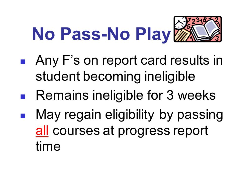 No Pass-No Play Any F's on report card results in student becoming ineligible Remains ineligible for 3 weeks May regain eligibility by passing all courses at progress report time