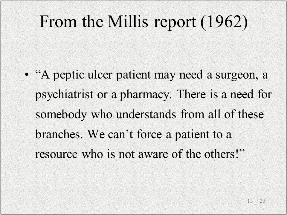 """/ 2613 From the Millis report (1962) """"A peptic ulcer patient may need a surgeon, a psychiatrist or a pharmacy. There is a need for somebody who unders"""