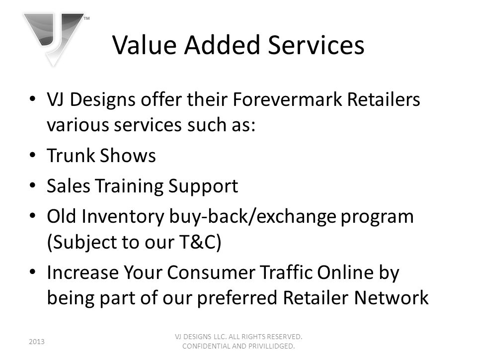 Value Added Services VJ Designs offer their Forevermark Retailers various services such as: Trunk Shows Sales Training Support Old Inventory buy-back/exchange program (Subject to our T&C) Increase Your Consumer Traffic Online by being part of our preferred Retailer Network VJ DESIGNS LLC.