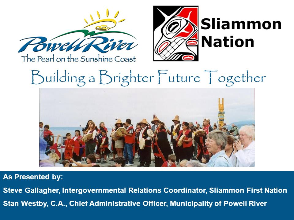 Local Government & First Nation Relationship Building Agenda 1.Introduction 2.Relationship Building Steve Gallagher, Sliammon First Nation Stan Westby, Municipality of Powell River 3.Local Government Consultation with First Nations 4.Barriers 5.Intergovernmental Community Planning Building a Brighter Future Together