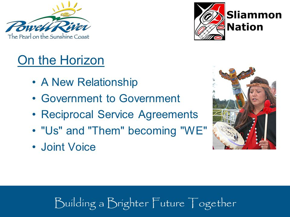 On the Horizon A New Relationship Government to Government Reciprocal Service Agreements Us and Them becoming WE Joint Voice Building a Brighter Future Together