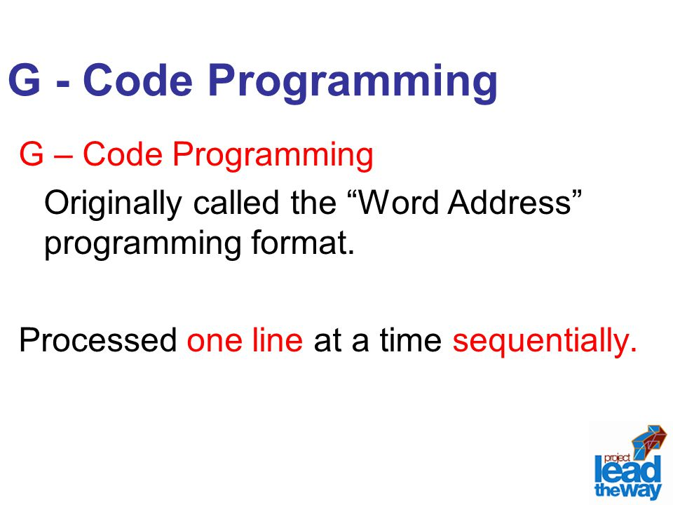 """G - Code Programming G – Code Programming Originally called the """"Word Address"""" programming format. Processed one line at a time sequentially."""