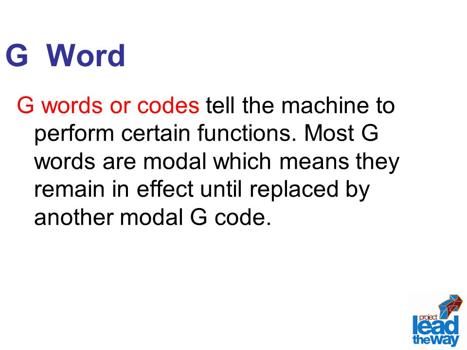 G Word G words or codes tell the machine to perform certain functions. Most G words are modal which means they remain in effect until replaced by anot