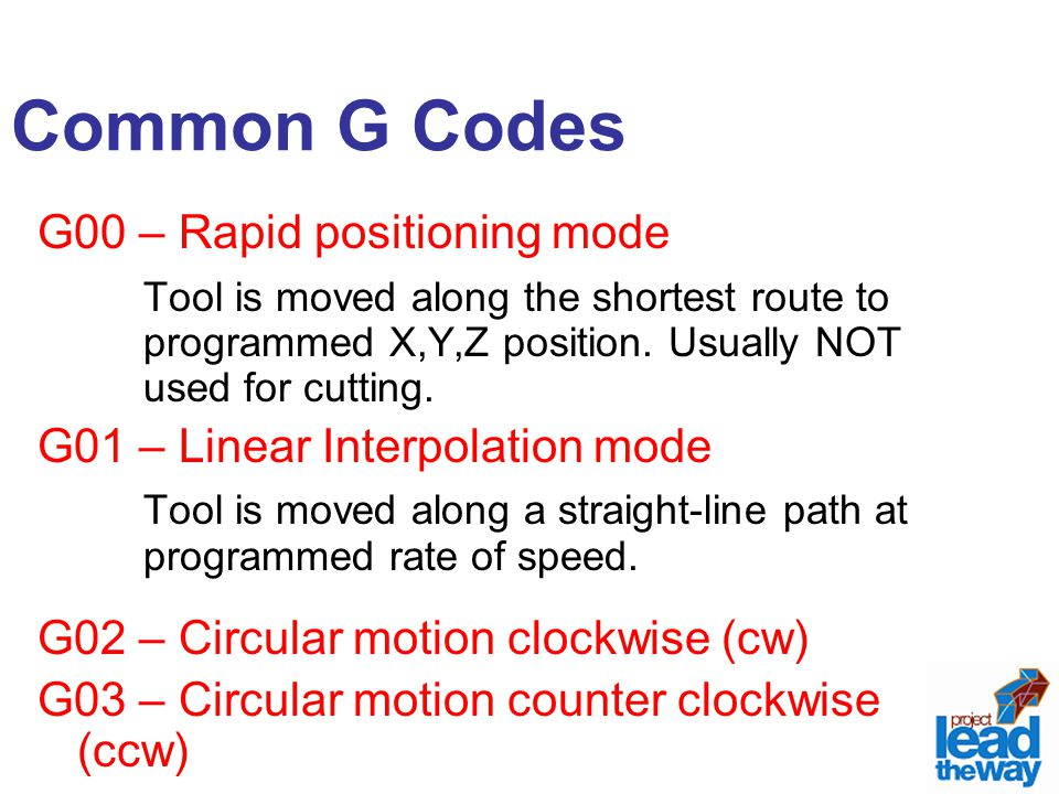 Common G Codes G00 – Rapid positioning mode Tool is moved along the shortest route to programmed X,Y,Z position. Usually NOT used for cutting. G01 – L