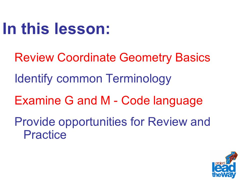 In this lesson: Review Coordinate Geometry Basics Identify common Terminology Examine G and M - Code language Provide opportunities for Review and Pra