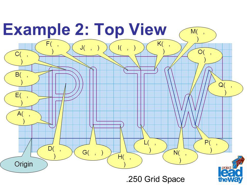 Example 2: Top View Origin A(, ) E(, ) D(, ) C(, ) B(, ) I(, ) H(, ) G(, ) F(, ).250 Grid Space L(, ) K(, ) J(, ) P(, ) O(, ) N(, ) M(, ) Q(, )